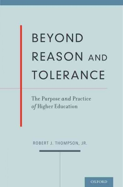 Beyond reason and tolerance : the purpose and practice of higher education /