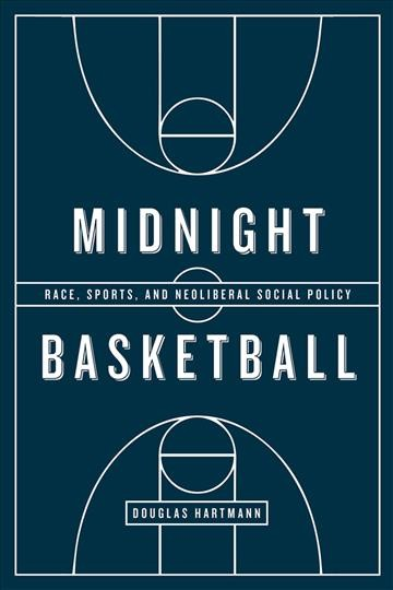 Midnight basketball : race, sports, and neoliberal social policy /
