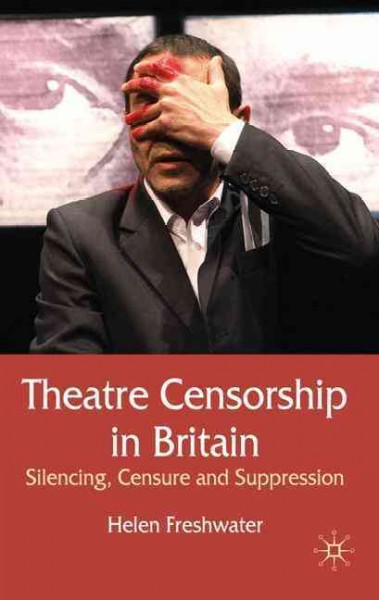 Theatre censorship in Britain : silencing, censure and suppression /
