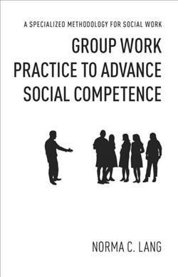 Group work practice to advance social competence : a specialized methodology for social work /