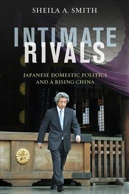 Intimate rivals:Japanese domestic politics and a rising China
