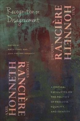 Recognition or disagreement : a critical encounter on the politics of freedom, equality, and identity /