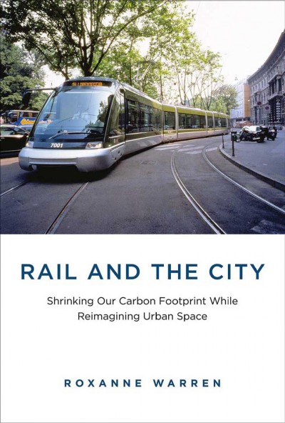 Rail and the city : shrinking our carbon footprint while reimagining urban space /