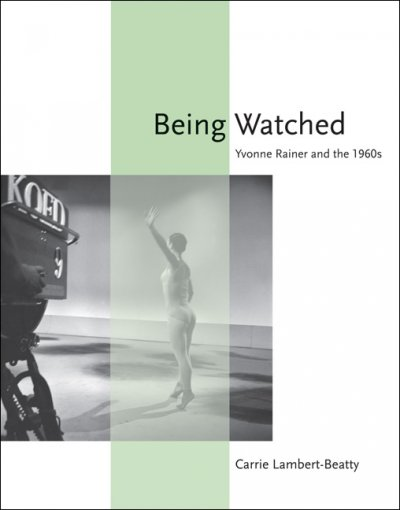 Being watched : Yvonne Rainer and the 1960s /