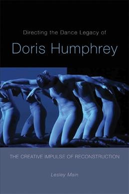 Directing the dance legacy of Doris Humphrey : the creative impulse of reconstruction /
