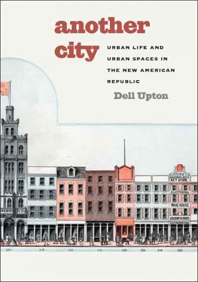Another city : urban life and urban spaces in the new American republic /