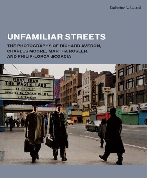 Unfamiliar streets : : the photographs of Richard Avedon- Charles Moore- Martha Rosler- and Philip-Lorca DiCorcia