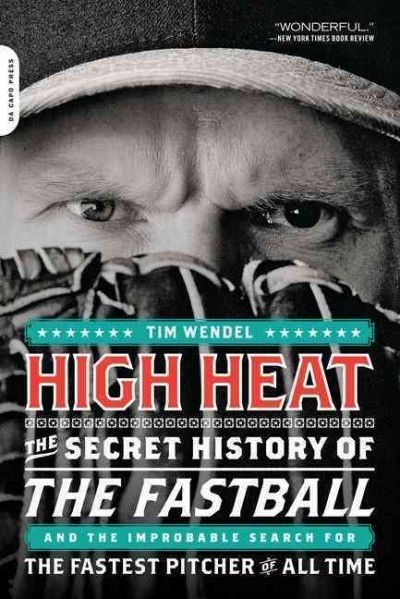 High heat : the secret history of the fastball and the improbable search for the fastest pitcher of all time /