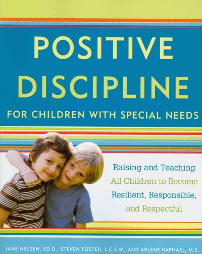 Positive discipline for children with special needs : raising and teaching all children to become resilient, responsible, and respectful /