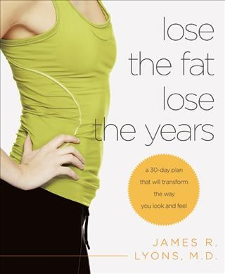 Lose the fat, lose the years : a 30-day plan that will transform the way you look and feel /