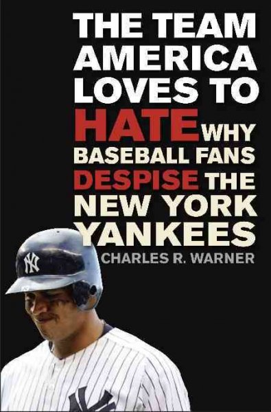 The team America loves to hate : why baseball fans despise the New York Yankees /