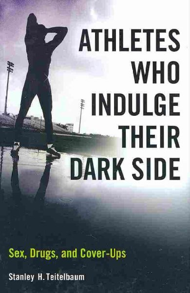 Athletes who indulge their dark side : sex, drugs, and cover-ups /
