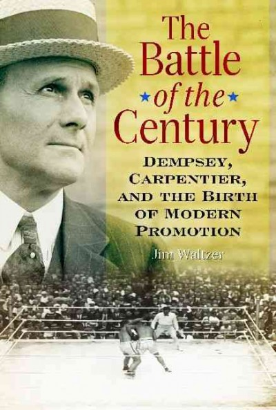 The battle of the century : Dempsey, Carpentier, and the birth of modern promotion /