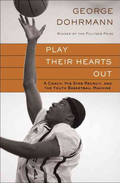 Play their hearts out : a coach, his star recruit, and the youth basketball machine /