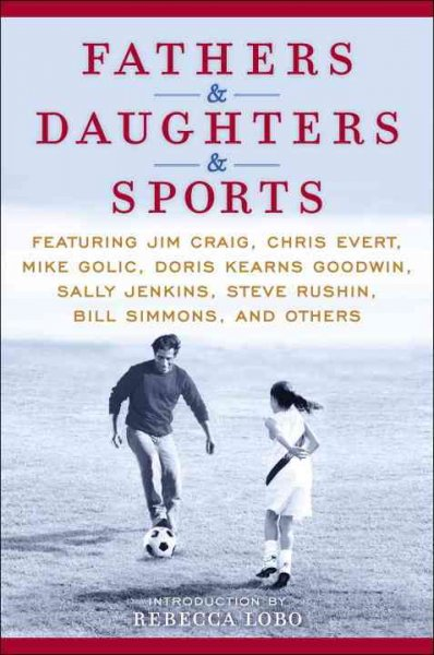 Fathers & daughters & sports : featuring Jim Craig, Chris Evert, Mike Golic, Doris Kearns Goodwin, Sally Jenkins, Steve Rushin, Bill Simmons, and others /