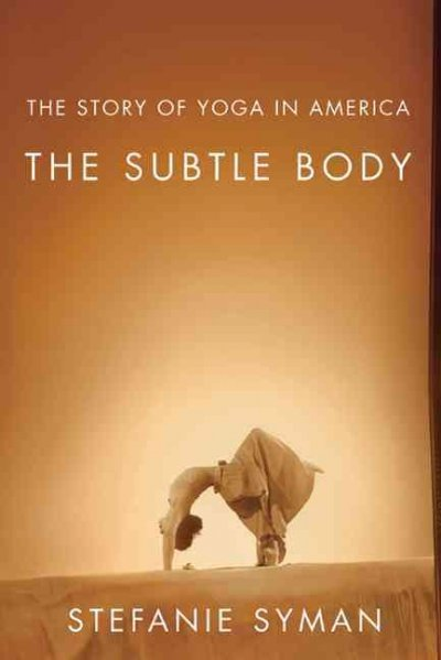 The subtle body : the story of yoga in America /