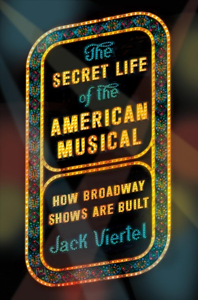 The secret life of the American musical : how Broadway shows are built /