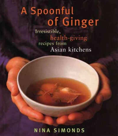 A spoonful of ginger : irresistible, health-giving recipes from Asian kitchens /