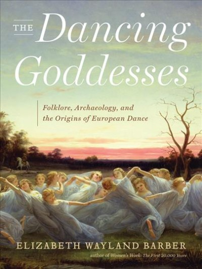 The dancing goddesses : folklore, archaeology, and the origins of European dance /