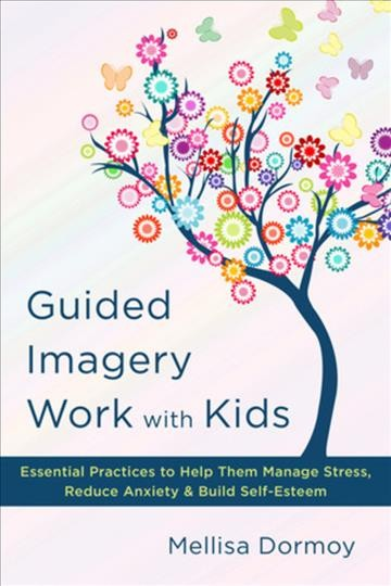Guided imagery work with kids : essential practices to help them manage stress, reduce anxiety, & build self-esteem /