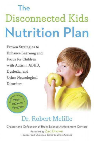 The disconnected kids nutrition plan : proven strategies to enhance learning and focus for children with autism, ADHD, dyslexia, and other neurological disorders /