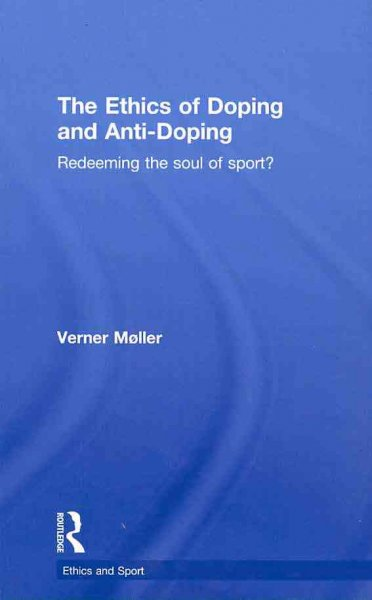 The ethics of doping and anti-doping : redeeming the soul of sport? /