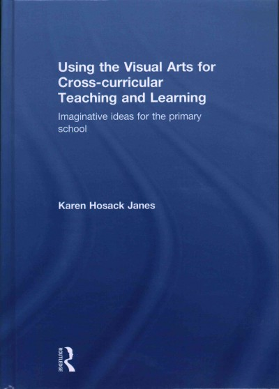 Using the visual arts for cross-curricular teaching and learning : imaginative ideas for the primary school /