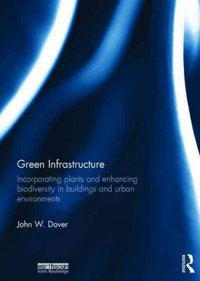 Green infrastructure : incorporating plants and enhancing biodiversity in buildings and urban environments /