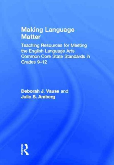 Making language matter : teaching resources for meeting the English language arts common core state standards in grades 9-12 /