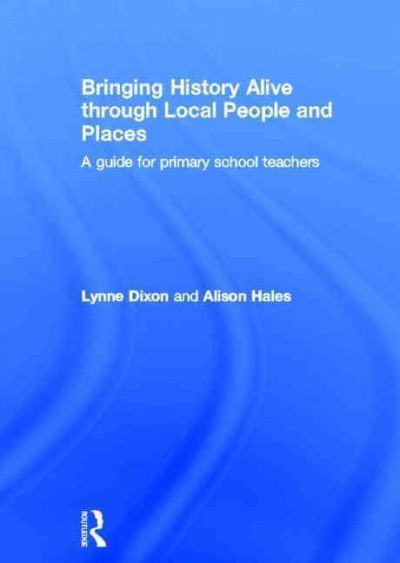 Bringing history alive through local people and places : a guide for primary school teachers /