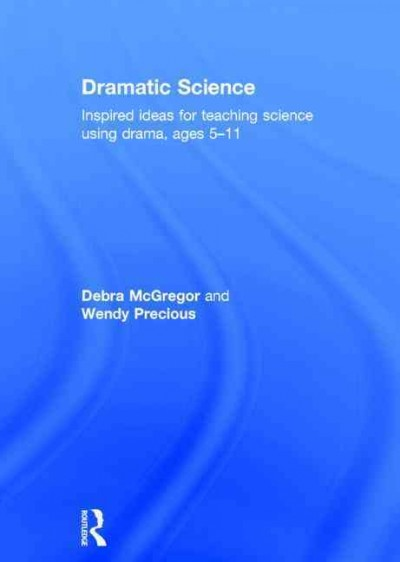 Dramatic science : inspired ideas for teaching science using drama ages 5-11 /