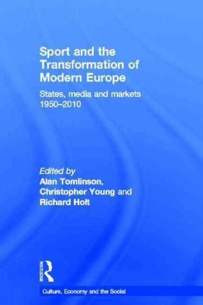 Sport and the transformation of modern Europe : states, media and markets 1950-2010 /