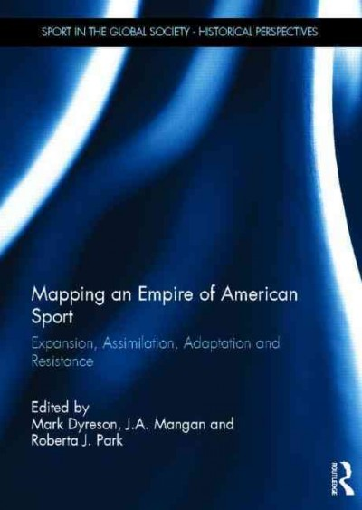 Mapping an empire of American sport : expansion, assimilation, adaptation and resistance /