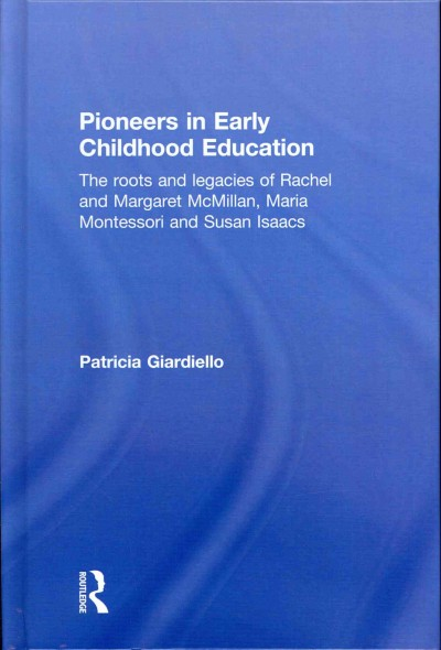 Pioneers in early childhood education : the roots and legacies of Rachel and Margaret McMillan, Maria Montessori and Susan Isaacs /