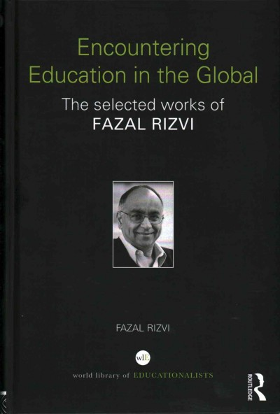 Encountering education in the global : the selected works of Fazal Rizvi /