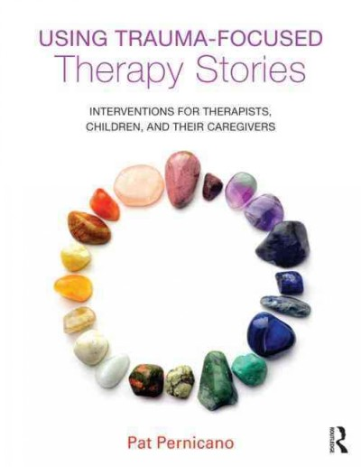 Using trauma-focused therapy stories : interventions for therapists, children, and their caregivers /