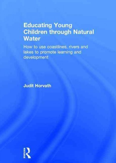 Educating young children through natural water : how to use coastlines, rivers and lakes to promote learning and development /