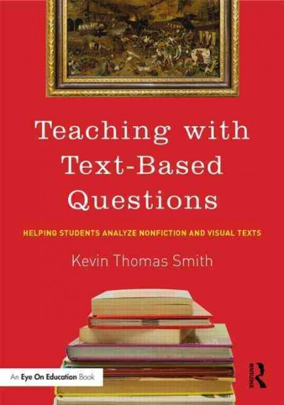 Teaching with text-based questions : helping students analyze nonfiction and visual texts /