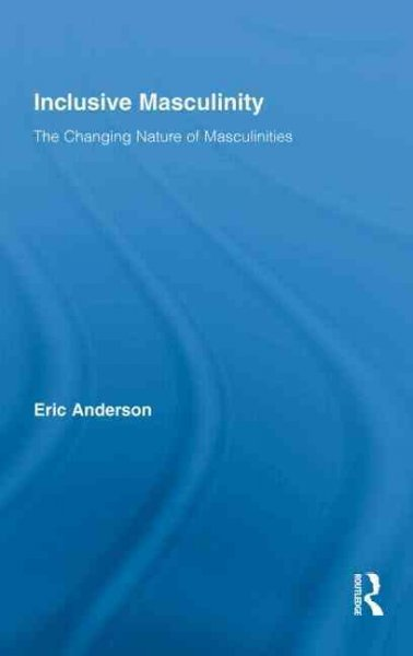 Inclusive masculinity : the changing nature of masculinities /