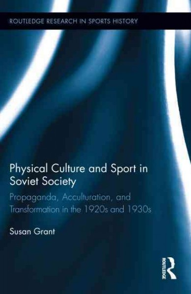 Physical culture and sport in Soviet society : propaganda, acculturation, and transformation in the 1920s and 1930s /