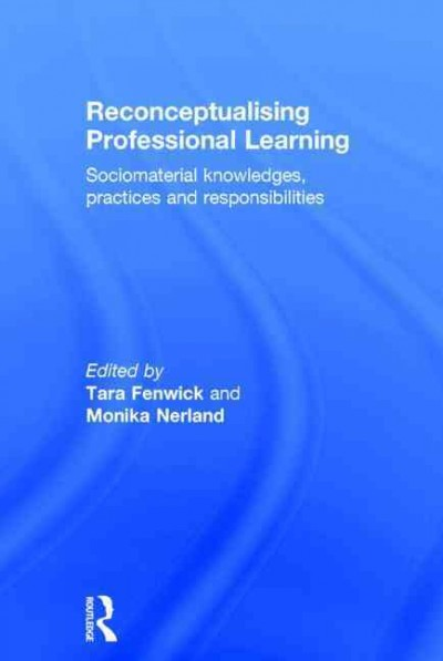 Reconceptualising professional learning : sociomaterial knowledges, practices and responsibilities /
