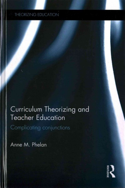 Curriculum theorizing and teacher education : complicating conjunctions /