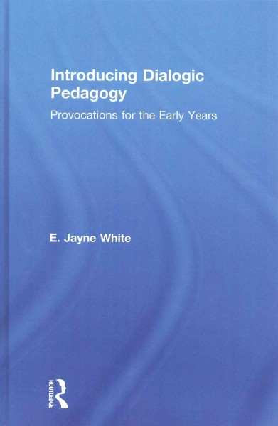 Introducing dialogic pedagogy : provocations for the early years /
