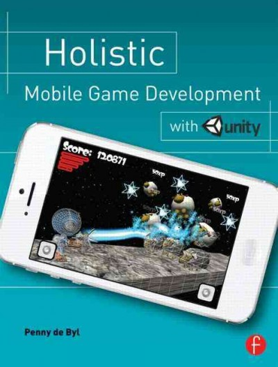 Holistic mobile game development with Unity : : an all-In-one guide to implementing mechanics- art design- and programming for iOS and Android mobile games