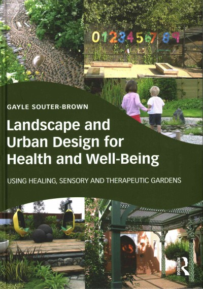 Landscape and urban design for health and well-being : using healing, sensory, therapeutic gardens /