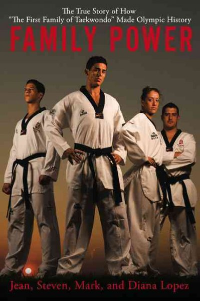"""Family power : the true story of how """"the first family of taekwondo"""" made Olympic history /"""