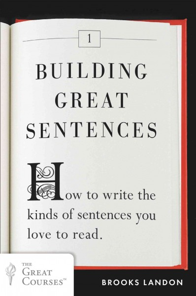 Building great sentences : : how to write the kinds of sentences you love to read