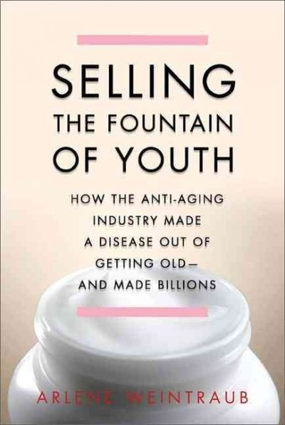 Selling the fountain of youth : how the anti-aging industry made a disease out of getting old, and made billions /