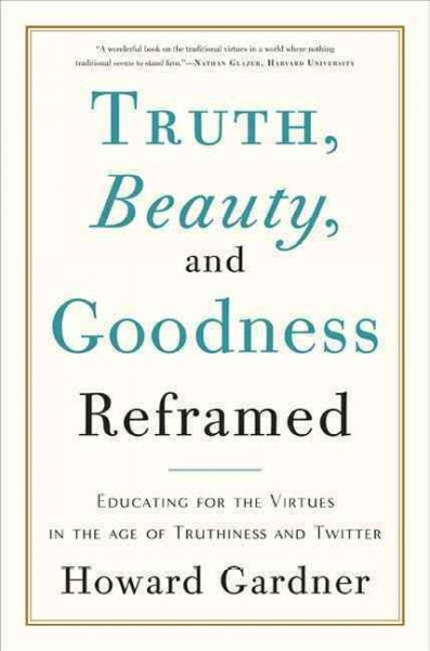 Truth, beauty, and goodness reframed : educating for the virtues in the age of truthiness and twitter /