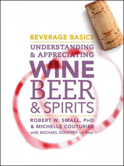 Beverage basics : understanding and appreciating wine, beer, and spirits /